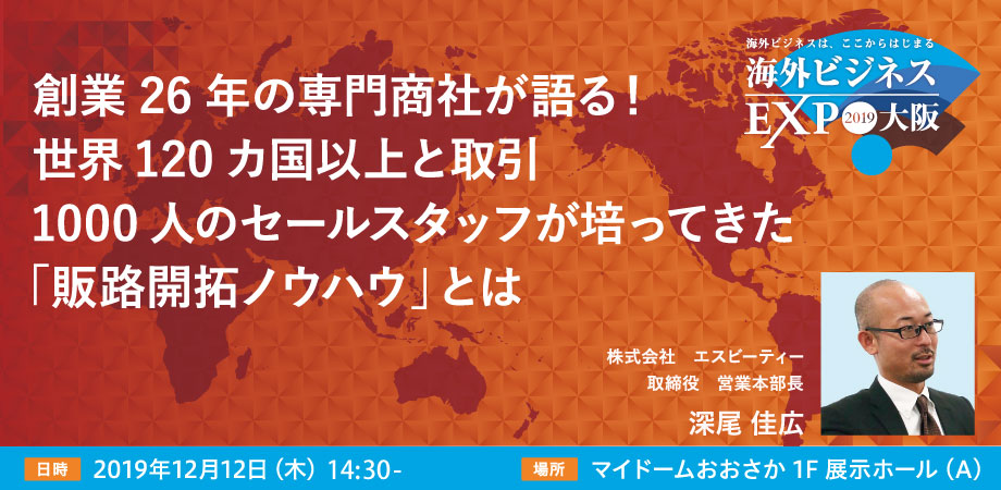 【海外ビジネス無料セミナー@EXPO大阪】創業26年の専門商社が語る! 世界120カ国以上と取引、 1000人のセールスタッフが培ってきた「販路開拓ノウハウ」とは